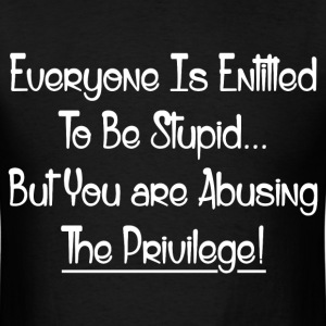 ABUSING THE PRIVILEGE! T-Shirts - Men's T-Shirt