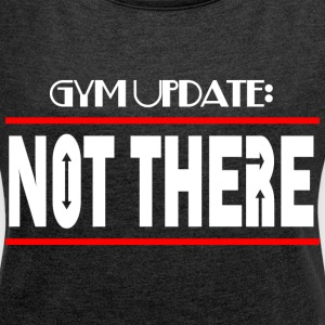 GYM UPDATE NOT THERE T-Shirts - Women´s Roll Cuff T-Shirt