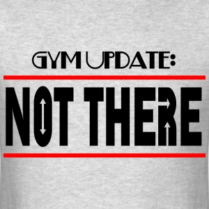 GYM UPDATE NOT THERE T-Shirts - Men's T-Shirt