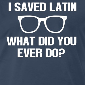 I Saved Latin What Did You Ever Do? Rushmore T-Shirts - Men's Premium T-Shirt