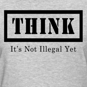 THINK IT'S NOT ILLEGAL YET T-Shirts - Women's T-Shirt