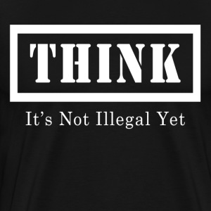 THINK IT'S NOT ILLEGAL YET T-Shirts - Men's Premium T-Shirt
