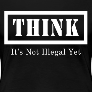 THINK IT'S NOT ILLEGAL YET T-Shirts - Women's Premium T-Shirt