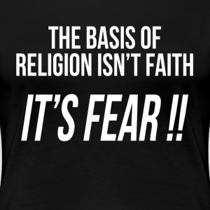 THE BASIS OF RELIGION ISN'T FAITH, IT'S FEAR !! T-Shirts - Women's Premium T-Shirt