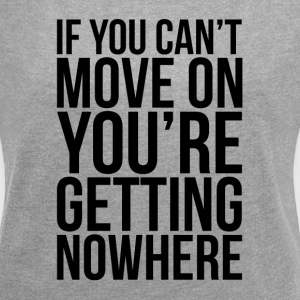 IF YOU CAN'T MOVE ON, YOU'RE GETTING NOWHERE T-Shirts - Women´s Roll Cuff T-Shirt