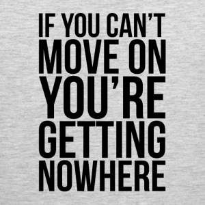 IF YOU CAN'T MOVE ON, YOU'RE GETTING NOWHERE Sportswear - Men's Premium Tank