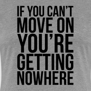 IF YOU CAN'T MOVE ON, YOU'RE GETTING NOWHERE T-Shirts - Women's Premium T-Shirt
