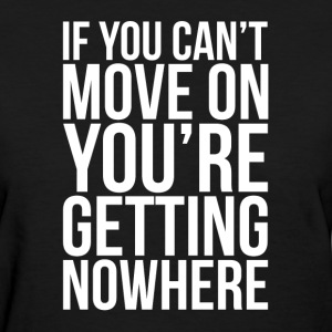IF YOU CAN'T MOVE ON, YOU'RE GETTING NOWHERE T-Shirts - Women's T-Shirt