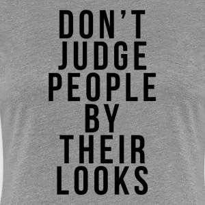 DON'T JUDGE PEOPLE BY THEIR LOOKS T-Shirts - Women's Premium T-Shirt