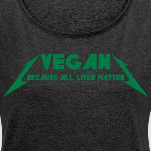 VEGAN - BECAUSE ALL LIVES MATTER T-Shirts - Women´s Roll Cuff T-Shirt