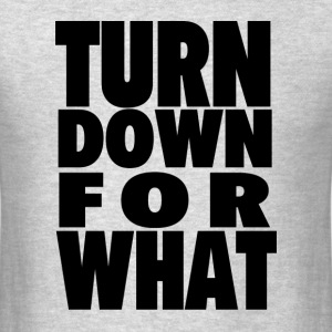 TURN DOWN FOR WHAT T-Shirts - Men's T-Shirt
