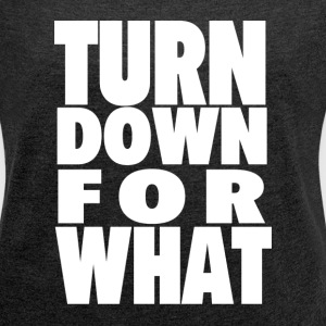 TURN DOWN FOR WHAT T-Shirts - Women's Roll Cuff T-Shirt