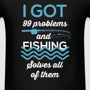 I got 99 problems and fishing solves all of them - Men's T-Shirt