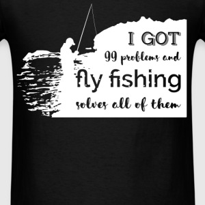 I got 99 problems and fly fishing solves all of th - Men's T-Shirt