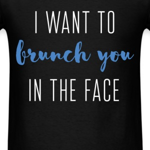 I want to brunch you in the face  - Men's T-Shirt