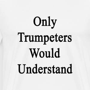 only_trumpeters_would_understand T-Shirts - Men's Premium T-Shirt