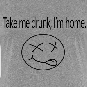 Take me drunk, i'm home - Women's Premium T-Shirt