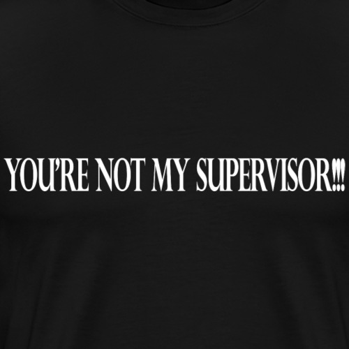 You're not my supervisor