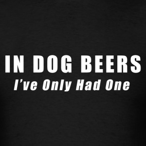 Beer - In Dog Beers I've Only Had One T-Shirts - Men's T-Shirt