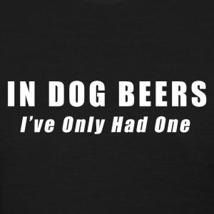 Beer - In Dog Beers I've Only Had One T-Shirts - Women's T-Shirt