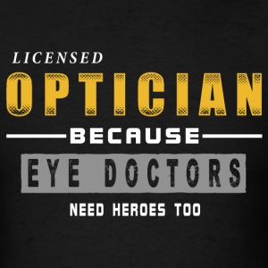 Optician - Because Eye Doctors Need Heroes Too T-Shirts - Men's T-Shirt