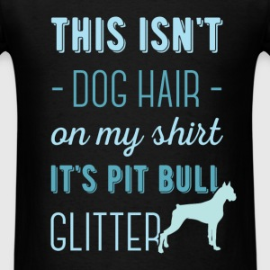 This isn't dog hair on my shirt it's pit bull glit - Men's T-Shirt