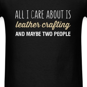 All I care about is leather crafting and maybe two - Men's T-Shirt