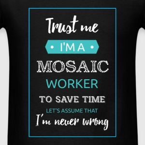 Trust me I'm a mosaic worker. To save time let's a - Men's T-Shirt