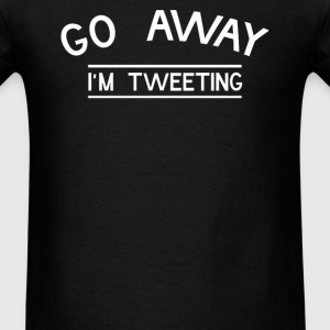 Go Away I'm Tweeting - Men's T-Shirt