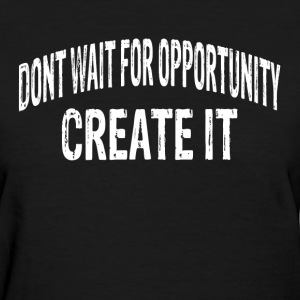 DON'T WAIT FOR OPPORTUNITY, CREATE IT. T-Shirts - Women's T-Shirt