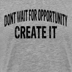 DON'T WAIT FOR OPPORTUNITY, CREATE IT. T-Shirts - Men's Premium T-Shirt