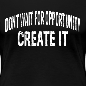 DON'T WAIT FOR OPPORTUNITY, CREATE IT. T-Shirts - Women's Premium T-Shirt