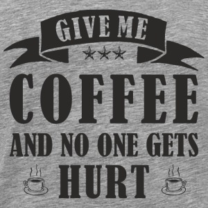 GIVE ME COFFEE AND NO ONE GETS HURT T-Shirts - Men's Premium T-Shirt