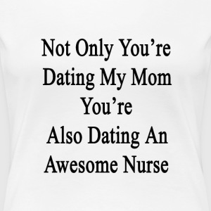 not_only_youre_dating_my_mom_youre_also_ T-Shirts - Women's Premium T-Shirt
