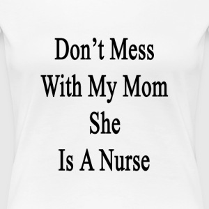 dont_mess_with_my_mom_she_is_a_nurse T-Shirts - Women's Premium T-Shirt