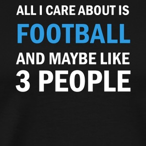 All I Care About Is Football And Maybe Like 3 Peop - Men's Premium T-Shirt