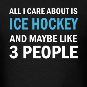 All I Care About is Ice Hockey & Mayble Like 3 Peo - Men's T-Shirt