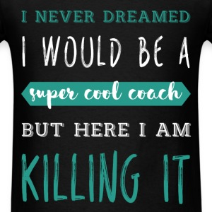 I never dreamed I would be a super cool Coach but  - Men's T-Shirt