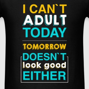 I Can't Adult Today. Tomorrow Doesn't Look good ei - Men's T-Shirt
