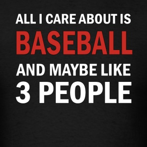 All I Care About is Baseball & Maybe Like 3 People - Men's T-Shirt
