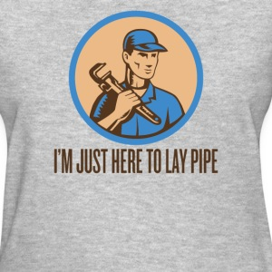 I'M JUST HERE TO LAY PIPE - Women's T-Shirt