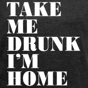 TAKE ME DRUNK T-Shirts - Women´s Roll Cuff T-Shirt