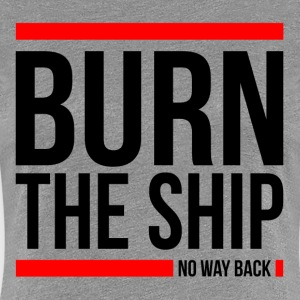 BURN THE SHIP NO WAY BACK MOTIVATION SUCCESS QUOTE T-Shirts - Women's Premium T-Shirt