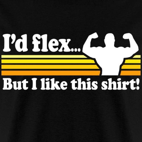 I'd Flex But I Like This Shirt