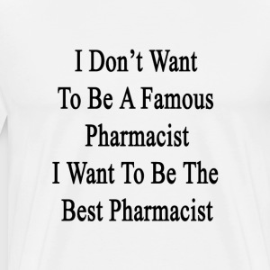 i_dont_want_to_be_a_famous_pharmacist_i_ T-Shirts - Men's Premium T-Shirt
