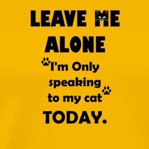 Leave Me Alone, I'm Only Speaking to My Cat Today - Men's Premium T-Shirt