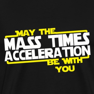 May the Mass times Acceleration be with you - Men's Premium T-Shirt