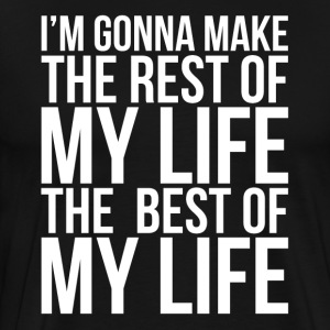 MAKE THE REST OF MY LIFE THE BEST OF MY LIFE T-Shirts - Men's Premium T-Shirt