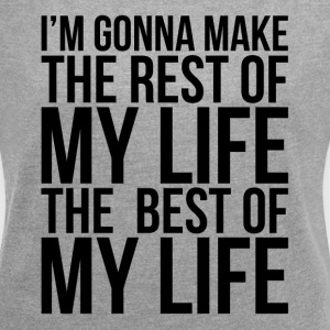 MAKE THE REST OF MY LIFE THE BEST OF MY LIFE T-Shirts - Women's Roll Cuff T-Shirt