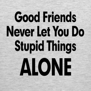 GOOD FRIENDS NEVER LET YOU DO STUPID THINGS ALONE! Sportswear - Men's Premium Tank